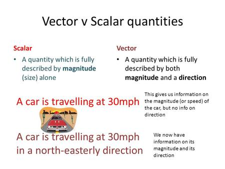 Vector v Scalar quantities Scalar A quantity which is fully described by magnitude (size) alone Vector A quantity which is fully described by both magnitude.