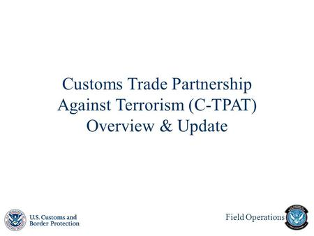 Field Operations Customs Trade Partnership Against Terrorism (C-TPAT) Overview & Update.