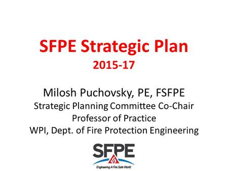 SFPE Strategic Plan 2015-17 Milosh Puchovsky, PE, FSFPE Strategic Planning Committee Co-Chair Professor of Practice WPI, Dept. of Fire Protection Engineering.