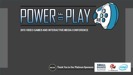 2015 VIDEO GAMES AND INTERACTIVE MEDIA CONFERENCE Thank You to Our Platinum Sponsors.