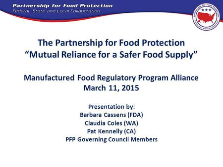 "The Partnership for Food Protection ""Mutual Reliance for a Safer Food Supply"" Manufactured Food Regulatory Program Alliance March 11, 2015 Presentation."