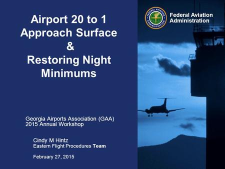 Federal Aviation Administration Airport 20 to 1 Approach Surface & Restoring Night Minimums Georgia Airports Association (GAA) 2015 Annual Workshop Cindy.