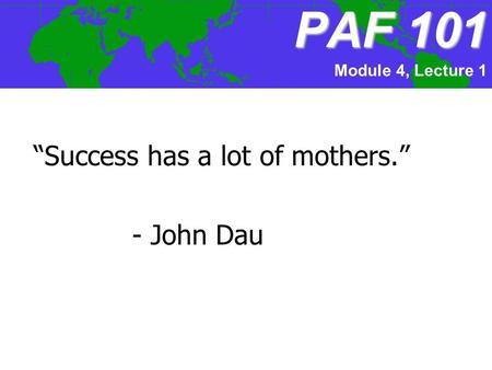 "PAF101 PAF 101 ""Success has a lot of mothers."" - John Dau Module 4, Lecture 1."