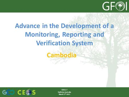 Advance in the Development of a Monitoring, Reporting and Verification System Cambodia SDCG-7 Sydney, Australia March 2 th 2015.