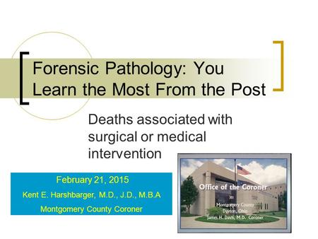 Forensic Pathology: You Learn the Most From the Post Deaths associated with surgical or medical intervention February 21, 2015 Kent E. Harshbarger, M.D.,