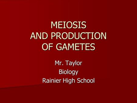 MEIOSIS AND PRODUCTION OF GAMETES Mr. Taylor Biology Rainier High School.