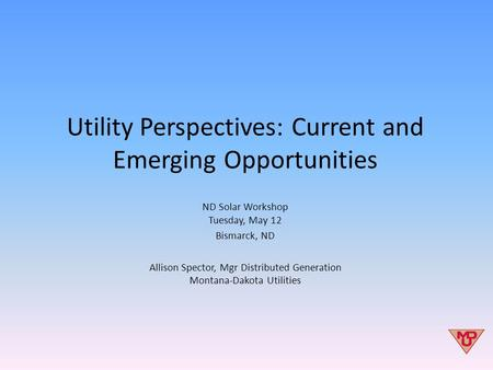 Utility Perspectives: Current and Emerging Opportunities ND Solar Workshop Tuesday, May 12 Bismarck, ND Allison Spector, Mgr Distributed Generation Montana-Dakota.