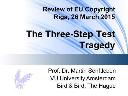 Review of EU Copyright Riga, 26 March 2015 The Three-Step Test Tragedy Prof. Dr. Martin Senftleben VU University Amsterdam Bird & Bird, The Hague.
