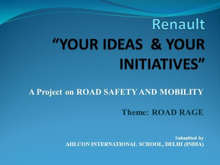 A Project on ROAD SAFETY AND MOBILITY Theme: ROAD RAGE Submitted by AHLCON INTERNATIONAL SCHOOL, DELHI (INDIA)