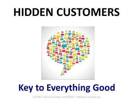 HIDDEN CUSTOMERS Key to Everything Good Lin O'Neill - Futures Consulting - 214.557.6555 -