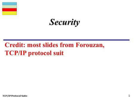 TCP/IP Protocol Suite 1 Security Credit: most slides from Forouzan, TCP/IP protocol suit.