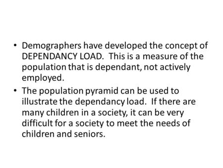 Demographers have developed the concept of DEPENDANCY LOAD. This is a measure of the population that is dependant, not actively employed. The population.
