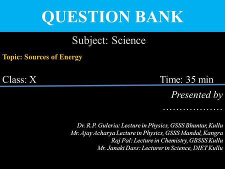 QUESTION BANK Subject: Science Topic: Sources of Energy Class: X Time: 35 min Presented by ……………… Dr. R.P. Guleria: Lecture in Physics, GSSS Bhuntar, Kullu.