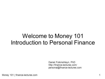 Money 101 | finance-lectures.com1 Welcome to Money 101 Introduction to Personal Finance Daniel Folkinshteyn, PhD