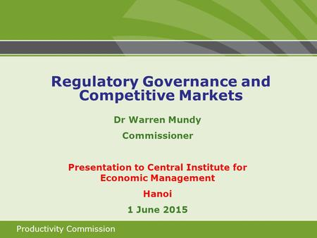 Productivity Commission Dr Warren Mundy Commissioner Presentation to Central Institute for Economic Management Hanoi 1 June 2015 Regulatory Governance.
