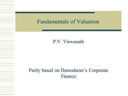 Fundamentals of Valuation P.V. Viswanath Partly based on Damodaran's Corporate Finance.