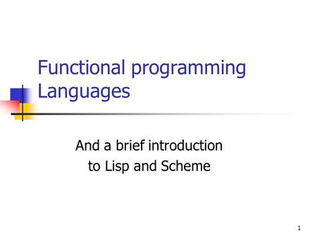 1 Functional programming Languages And a brief introduction to Lisp and Scheme.