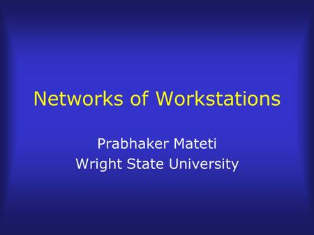 Networks of Workstations Prabhaker Mateti Wright State University.