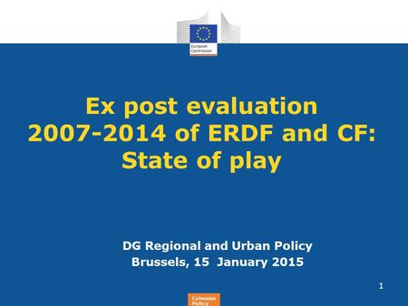 Regional Policy Ex post evaluation 2007-2014 of ERDF and CF: State of play DG Regional and Urban Policy Brussels, 15 January 2015 1 Cohesion Policy.