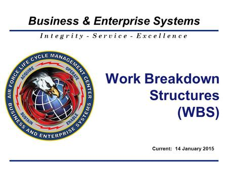 I n t e g r i t y - S e r v i c e - E x c e l l e n c e Business & Enterprise Systems Work Breakdown Structures (WBS) Current: 14 January 2015.