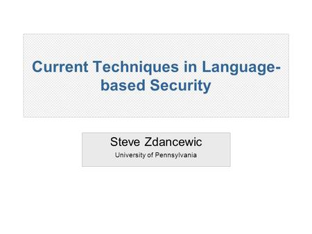 Current Techniques in Language- based Security Steve Zdancewic University of Pennsylvania.