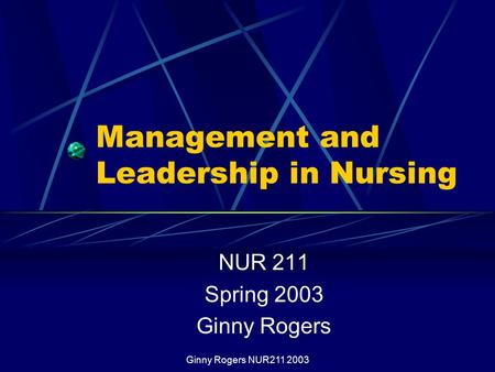 Ginny Rogers NUR211 2003 Management and Leadership in Nursing NUR 211 Spring 2003 Ginny Rogers.