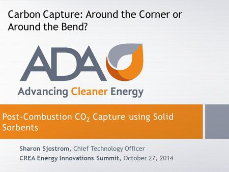 Post-Combustion CO 2 Capture using Solid Sorbents Sharon Sjostrom, Chief Technology Officer CREA Energy Innovations Summit, October 27, 2014 Carbon Capture: