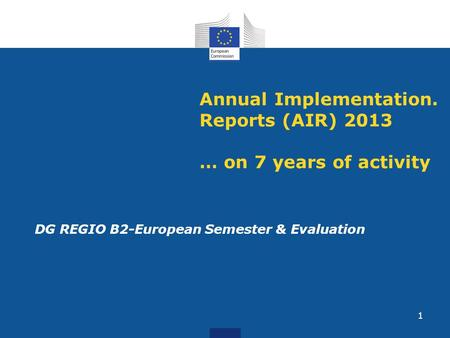 Annual Implementation. Reports (AIR) 2013 … on 7 years of activity DG REGIO B2-European Semester & Evaluation 1.