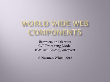 Browsers and Servers CGI Processing Model ( Common Gateway Interface ) © Norman White, 2013.