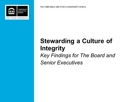 ™ Stewarding a Culture of Integrity Key Findings for The Board and Senior Executives THE COMPLIANCE AND ETHICS LEADERSHIP COUNCIL.