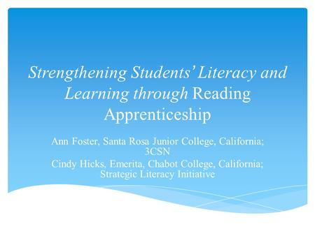 Strengthening Students' Literacy and Learning through Reading Apprenticeship Ann Foster, Santa Rosa Junior College, California; 3CSN Cindy Hicks, Emerita,