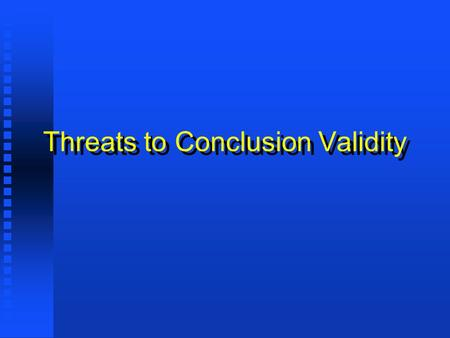 Threats to Conclusion Validity. Low statistical power Low statistical power Violated assumptions of statistical tests Violated assumptions of statistical.