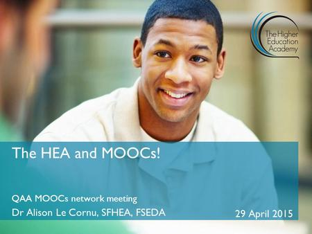 QAA MOOCs network meeting Dr Alison Le Cornu, SFHEA, FSEDA 29 April 2015 The HEA and MOOCs!