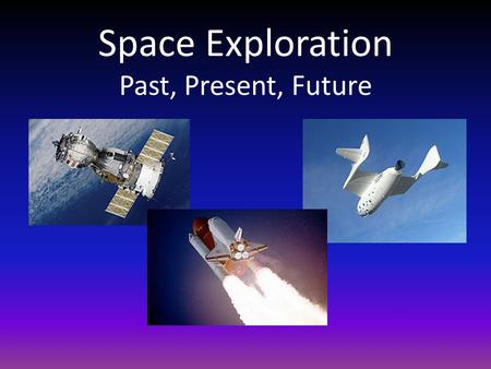 Space Exploration Past, Present, Future. Space Exploration The Big Picture Space exploration is still very new. Although we have learned a lot, we still.