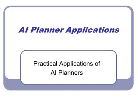 AI Planner Applications Practical Applications of AI Planners.