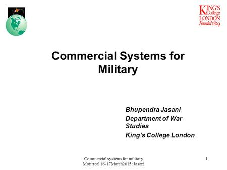 Bhupendra Jasani Department <strong>of</strong> War Studies King's College London Commercial Systems for Military 1Commercial systems for military Montreal 16-17March2015: