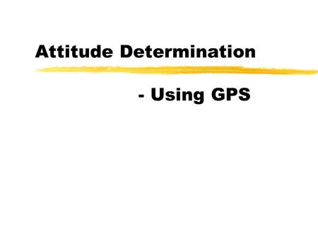 Attitude Determination - Using GPS. 20/12-2000 (MJ)Danish GPS Center2 Table of Contents Definition of Attitude Attitude and GPS Attitude Representations.