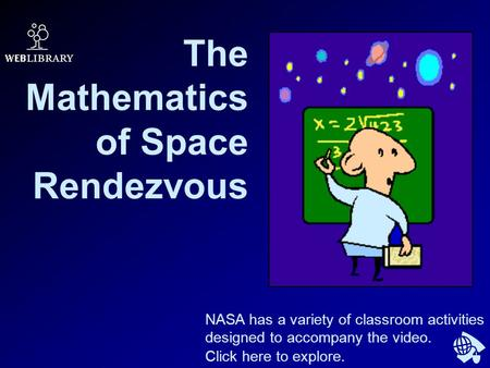 The Mathematics of Space Rendezvous NASA has a variety of classroom activities designed to accompany the video. Click here to explore.