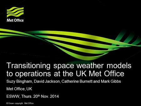 © Crown copyright Met Office Transitioning space weather models to operations at the UK Met Office Suzy Bingham, David Jackson, Catherine Burnett and Mark.