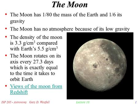 ISP 205 - Astronomy Gary D. Westfall1Lecture 10 The Moon The Moon has 1/80 the mass of the Earth and 1/6 its gravity The Moon has no atmosphere because.