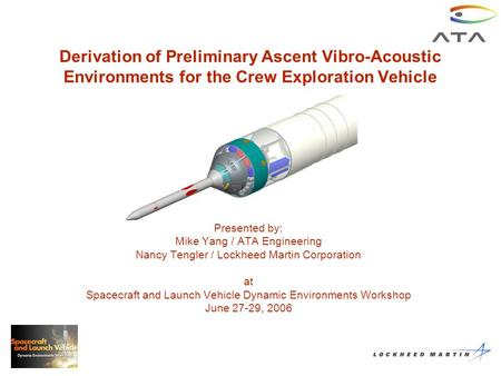 Derivation of Preliminary Ascent Vibro-Acoustic Environments for the Crew Exploration Vehicle Presented by: Mike Yang / ATA Engineering Nancy Tengler /