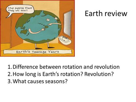 Earth review 1.Difference between rotation and revolution 2.How long is Earth's rotation? Revolution? 3.What causes seasons?
