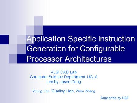 Application Specific Instruction Generation for Configurable Processor Architectures VLSI CAD Lab Computer Science Department, UCLA Led by Jason Cong Yiping.