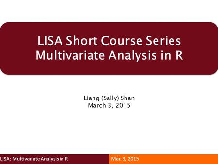 LISA Short Course Series Multivariate Analysis in R Liang (Sally) Shan March 3, 2015 LISA: Multivariate Analysis in RMar. 3, 2015.
