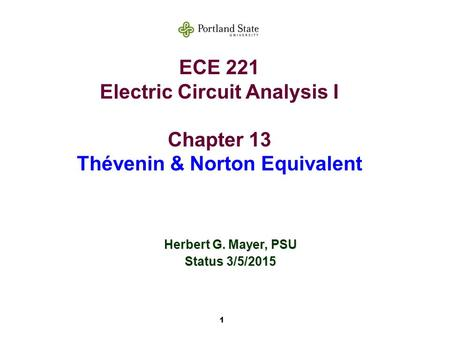 1 ECE 221 Electric Circuit Analysis I Chapter 13 Thévenin & Norton Equivalent Herbert G. Mayer, PSU Status 3/5/2015.