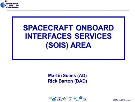 30-March-2015-cesg-1 Martin Suess (AD) Rick Barton (DAD) SPACECRAFT ONBOARD INTERFACES SERVICES (SOIS) AREA.