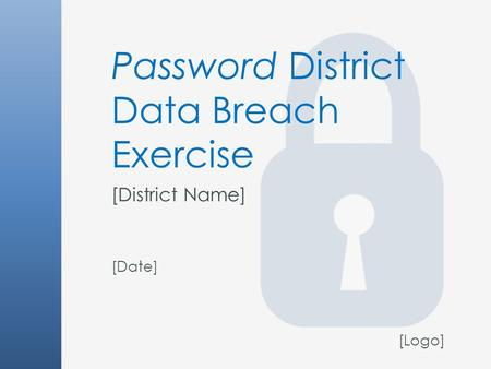 Password District Data Breach Exercise [District Name] [Date] [Logo]