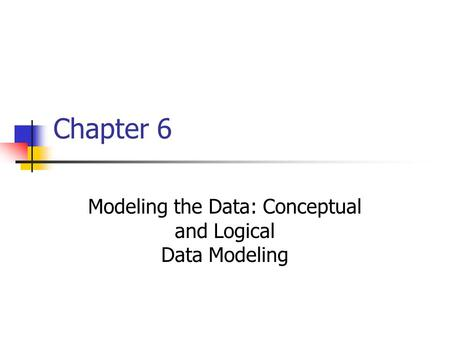 Chapter 6 Modeling the Data: Conceptual and Logical Data Modeling.