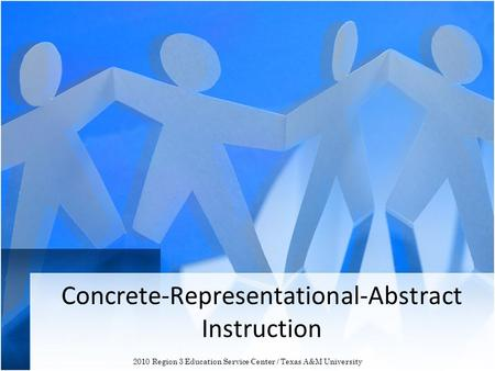 Concrete-Representational-Abstract Instruction 2010 Region 3 Education Service Center / Texas A&M University.