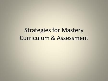 Strategies for Mastery Curriculum & Assessment. What is a mastery curriculum?